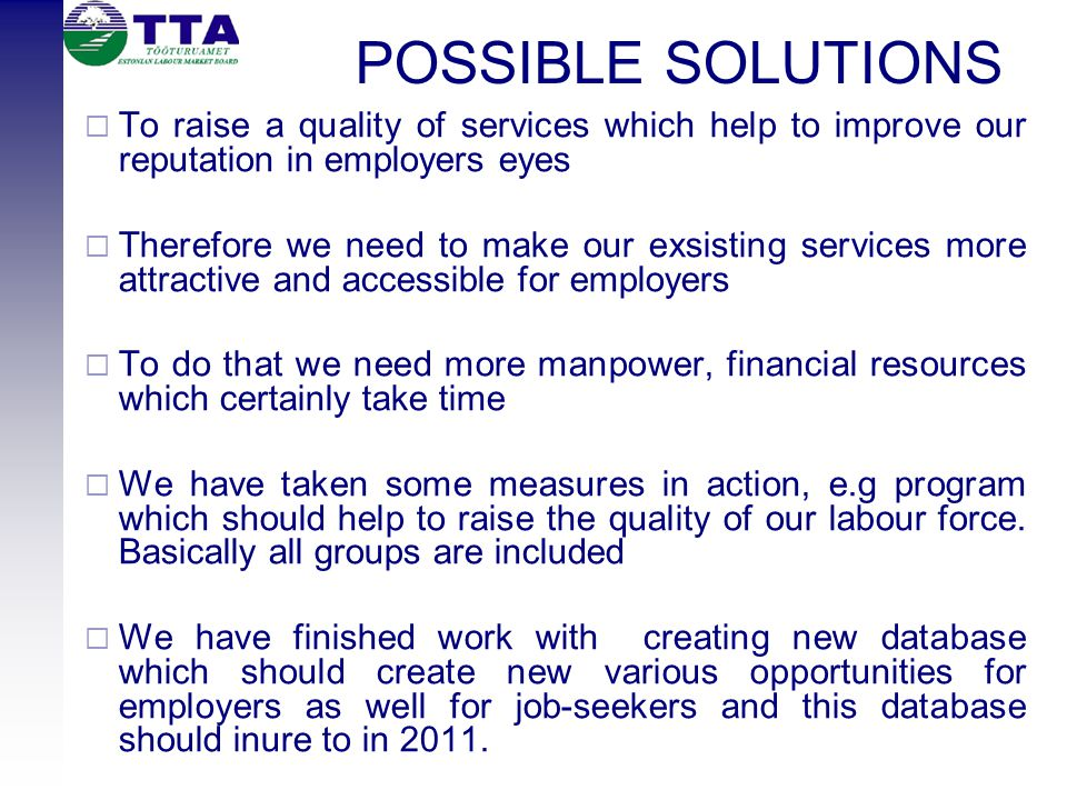 POSSIBLE SOLUTIONS  To raise a quality of services which help to improve our reputation in employers eyes  Therefore we need to make our exsisting services more attractive and accessible for employers  To do that we need more manpower, financial resources which certainly take time  We have taken some measures in action, e.g program which should help to raise the quality of our labour force.