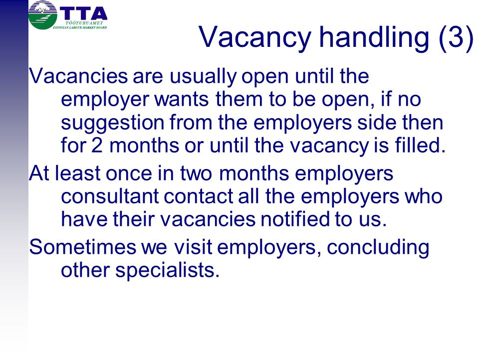 Vacancy handling (3) Vacancies are usually open until the employer wants them to be open, if no suggestion from the employers side then for 2 months o