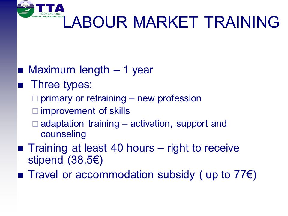 LABOUR MARKET TRAINING Maximum length – 1 year Three types:  primary or retraining – new profession  improvement of skills  adaptation training – a