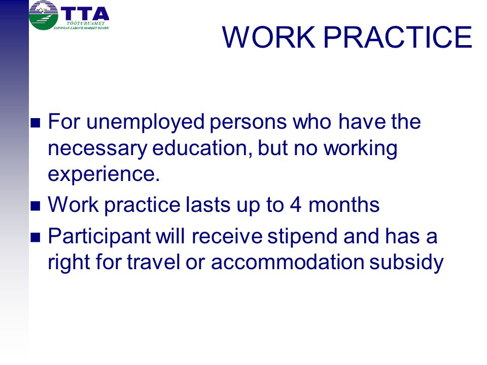 WORK PRACTICE For unemployed persons who have the necessary education, but no working experience.