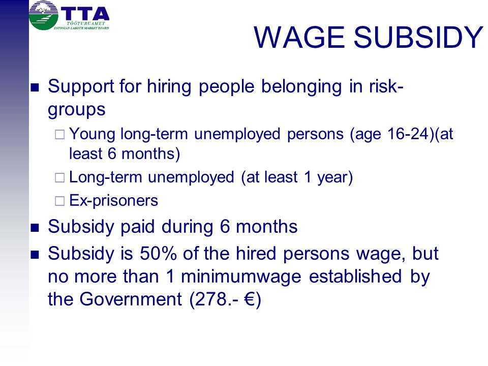 WAGE SUBSIDY Support for hiring people belonging in risk- groups  Young long-term unemployed persons (age 16-24)(at least 6 months)  Long-term unemployed (at least 1 year)  Ex-prisoners Subsidy paid during 6 months Subsidy is 50% of the hired persons wage, but no more than 1 minimumwage established by the Government (278.- €)