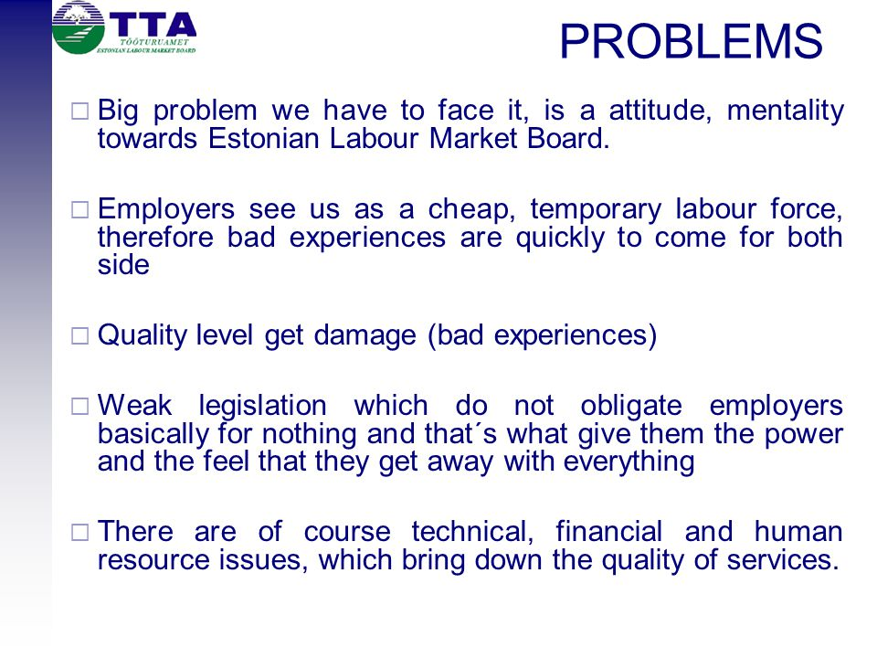 PROBLEMS  Big problem we have to face it, is a attitude, mentality towards Estonian Labour Market Board.  Employers see us as a cheap, temporary lab
