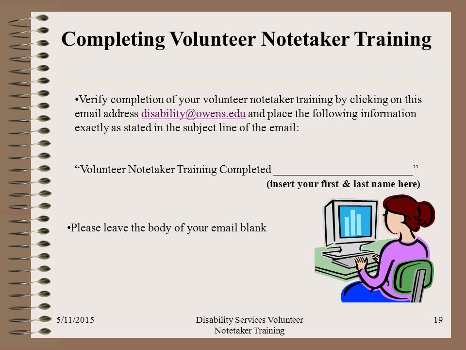 5/11/2015Disability Services Volunteer Notetaker Training 19 Completing Volunteer Notetaker Training Verify completion of your volunteer notetaker training by clicking on this email address disability@owens.edu and place the following information exactly as stated in the subject line of the email:disability@owens.edu Volunteer Notetaker Training Completed ________________________ (insert your first & last name here) Please leave the body of your email blank