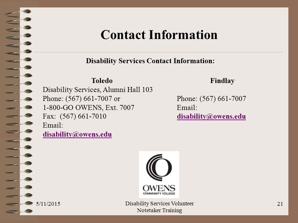 5/11/2015 Disability Services Volunteer Notetaker Training 21 Disability Services Contact Information: Contact Information Toledo Disability Services, Alumni Hall 103 Phone: (567) 661-7007 or 1-800-GO OWENS, Ext.