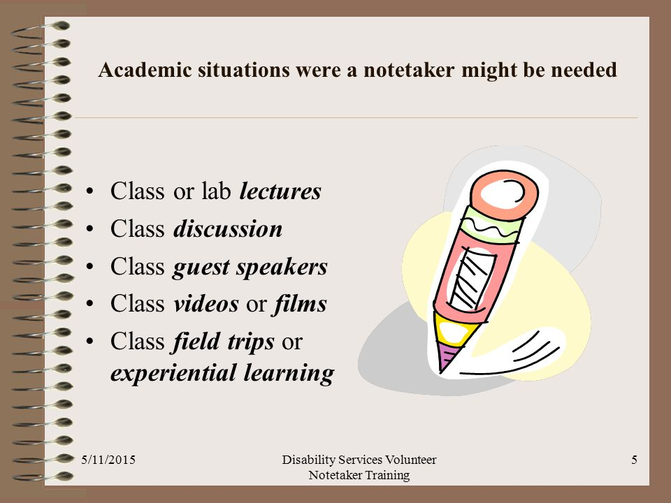 Academic situations were a notetaker might be needed Class or lab lectures Class discussion Class guest speakers Class videos or films Class field trips or experiential learning 5/11/2015Disability Services Volunteer Notetaker Training 5