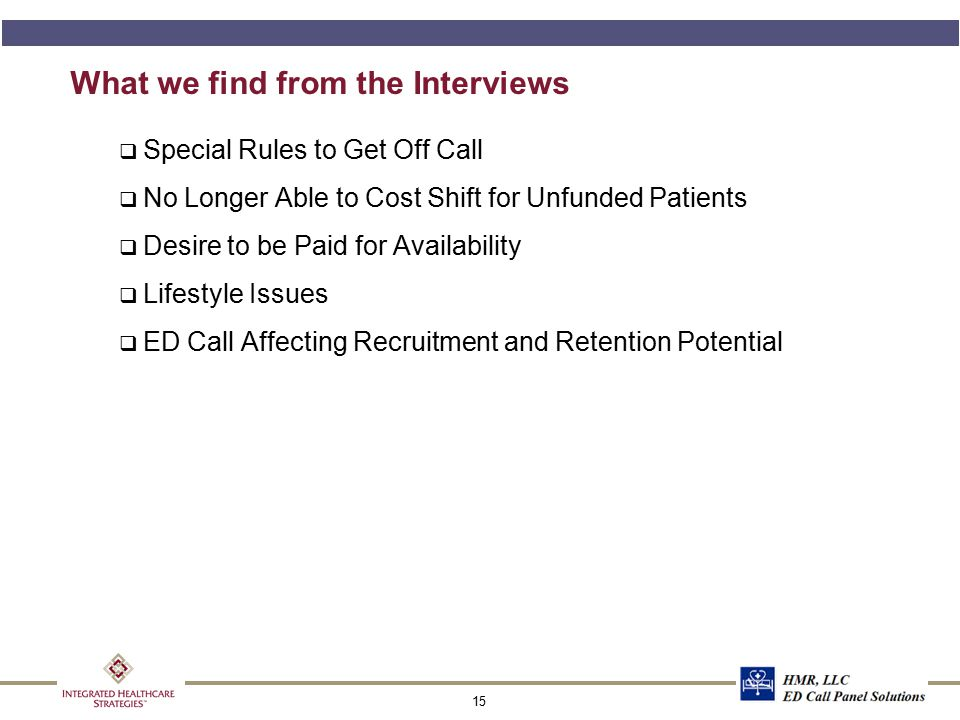 15 What we find from the Interviews q Special Rules to Get Off Call q No Longer Able to Cost Shift for Unfunded Patients q Desire to be Paid for Avail