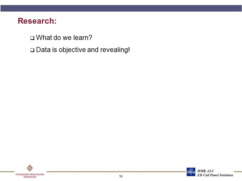 16 Research: q What do we learn? q Data is objective and revealing!