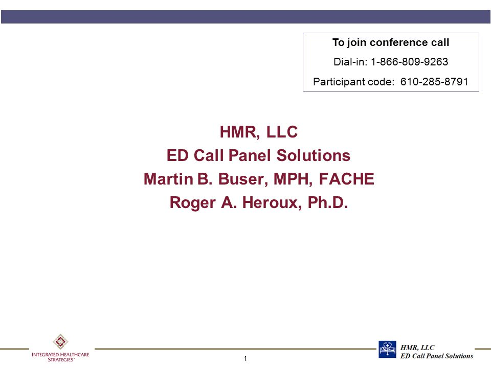 1 HMR, LLC ED Call Panel Solutions Martin B. Buser, MPH, FACHE Roger A. Heroux, Ph.D. To join conference call Dial-in: 1-866-809-9263 Participant code