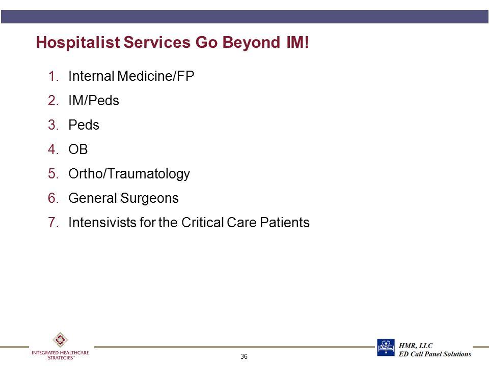 36 Hospitalist Services Go Beyond IM! 1.Internal Medicine/FP 2.IM/Peds 3.Peds 4.OB 5.Ortho/Traumatology 6.General Surgeons 7.Intensivists for the Crit