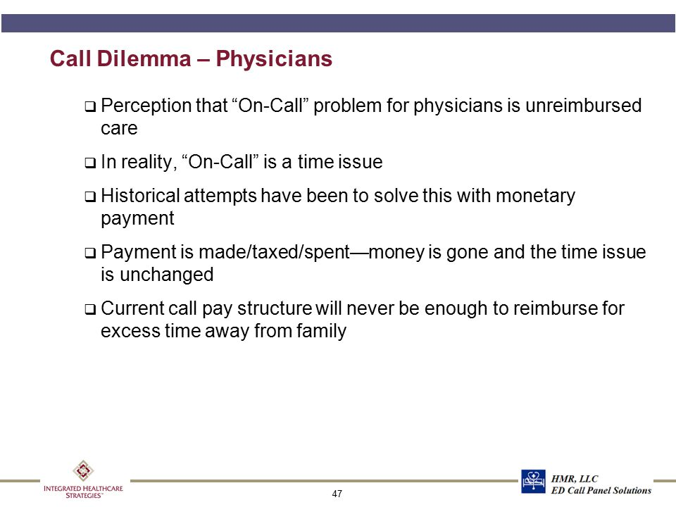 """47 Call Dilemma – Physicians q Perception that """"On-Call"""" problem for physicians is unreimbursed care q In reality, """"On-Call"""" is a time issue q Histori"""