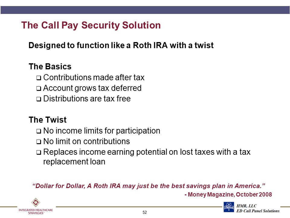 52 The Call Pay Security Solution Designed to function like a Roth IRA with a twist The Basics q Contributions made after tax q Account grows tax defe