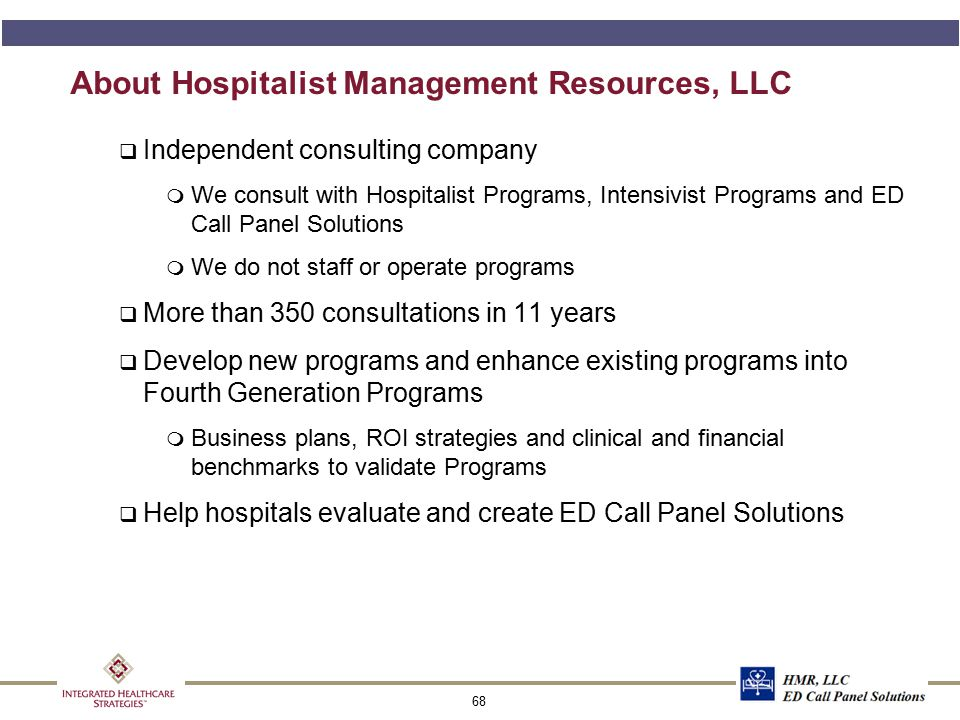 68 About Hospitalist Management Resources, LLC q Independent consulting company  We consult with Hospitalist Programs, Intensivist Programs and ED Ca