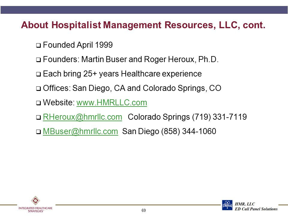 69 About Hospitalist Management Resources, LLC, cont. q Founded April 1999 q Founders: Martin Buser and Roger Heroux, Ph.D. q Each bring 25+ years Hea