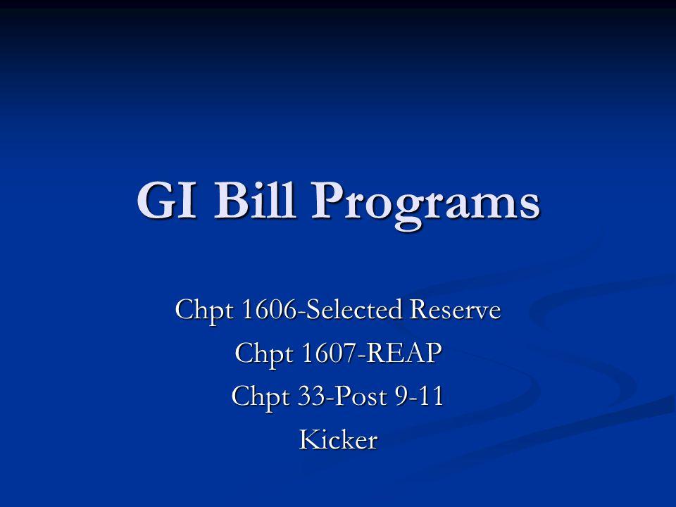 GI Bill Programs Chpt 1606-Selected Reserve Chpt 1607-REAP Chpt 33-Post 9-11 Kicker