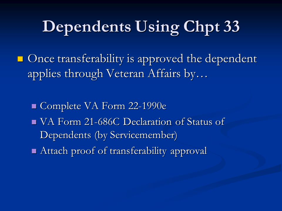 Dependents Using Chpt 33 Once transferability is approved the dependent applies through Veteran Affairs by… Once transferability is approved the depen