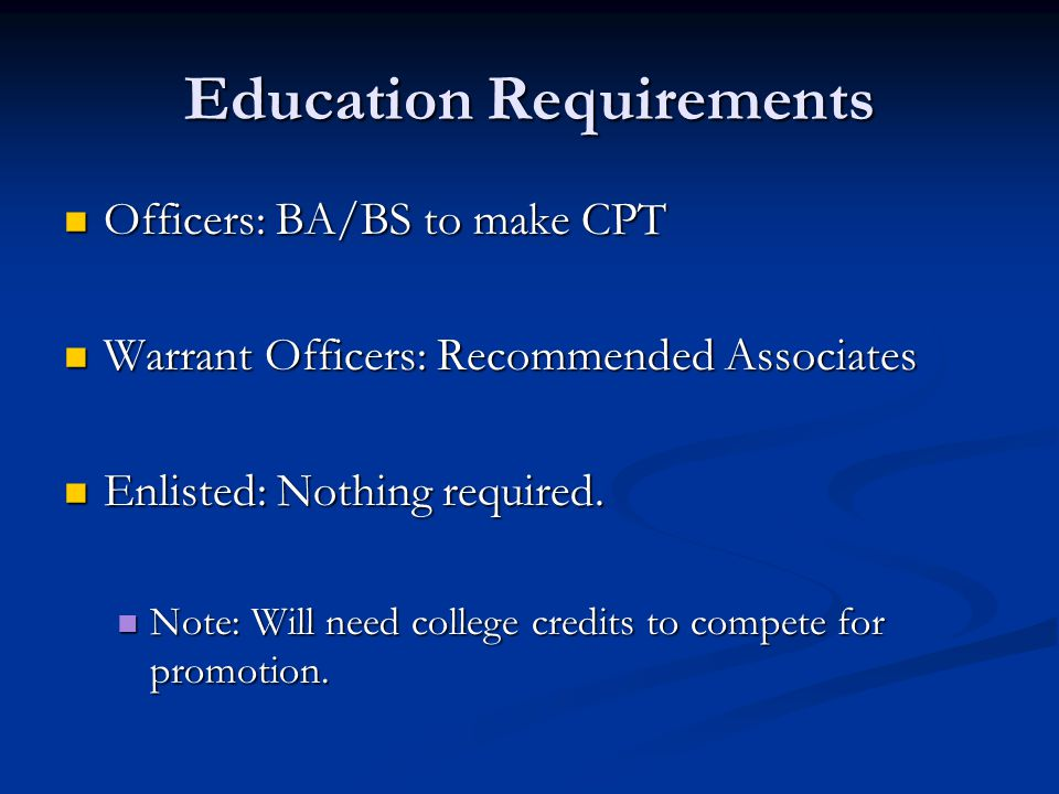 Education Requirements Officers: BA/BS to make CPT Officers: BA/BS to make CPT Warrant Officers: Recommended Associates Warrant Officers: Recommended