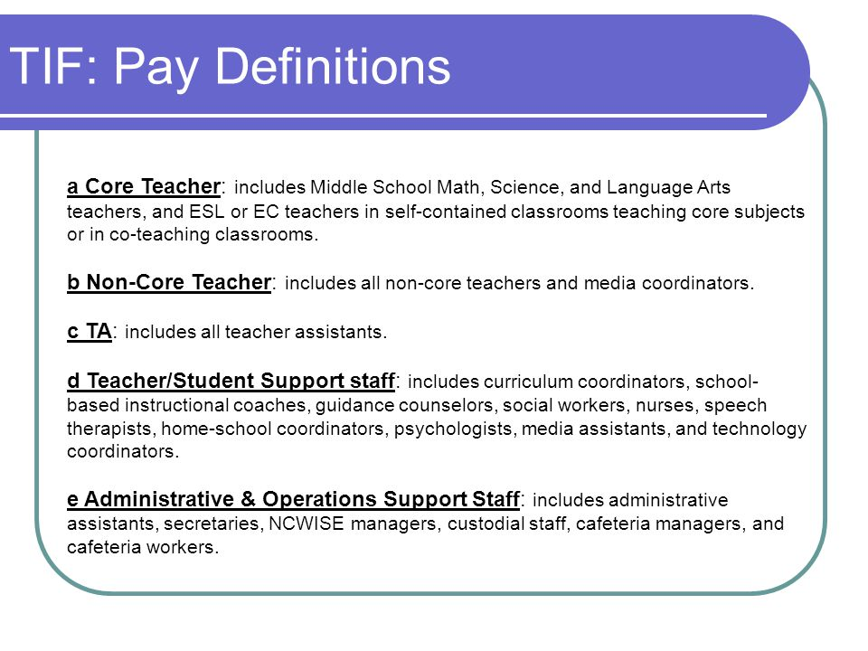 TIF: Pay Definitions a Core Teacher: includes Middle School Math, Science, and Language Arts teachers, and ESL or EC teachers in self-contained classr