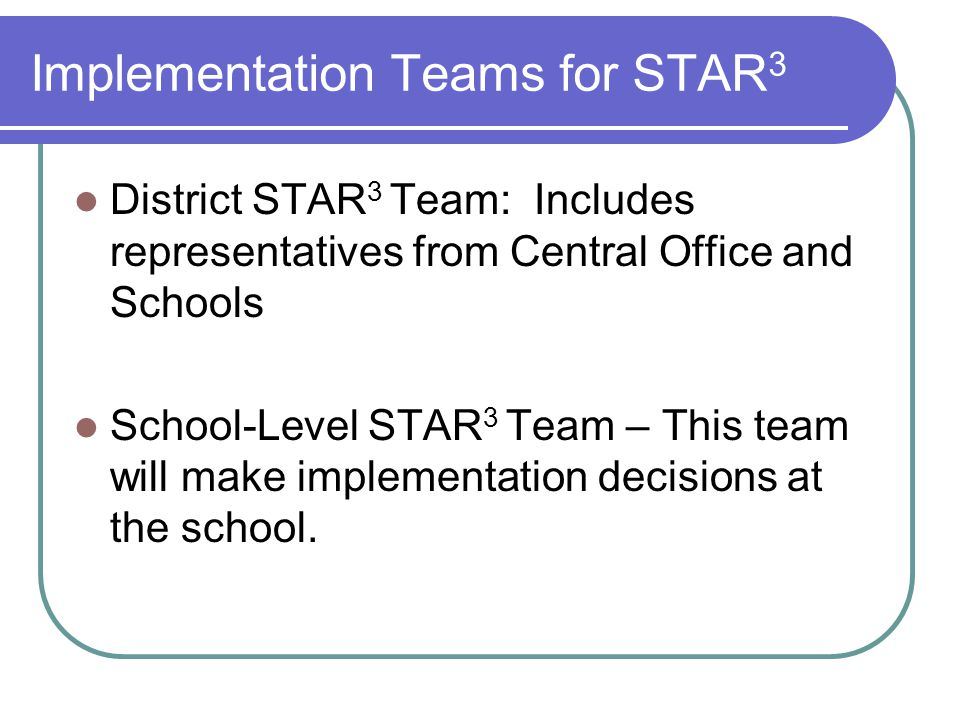 Implementation Teams for STAR 3 District STAR 3 Team: Includes representatives from Central Office and Schools School-Level STAR 3 Team – This team wi
