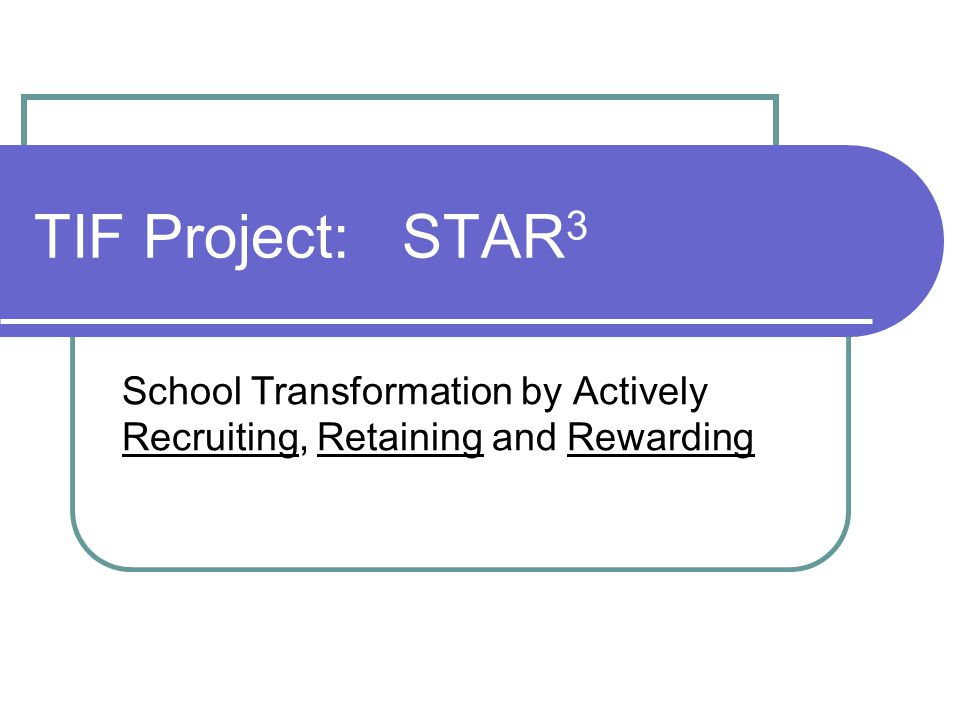 STAR 3 : The major components of the project Implementation of the educational model and support for that implementation Funds to recruit highly effective teachers into hard to fill positions Funds to reward staff for student growth Support for teachers through a personalized professional development and personal growth program Improve teacher retention by creating a school environment that is rewarding at all levels.