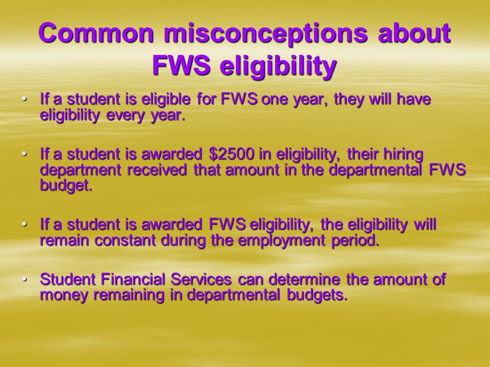 Common misconceptions about FWS eligibility If a student is eligible for FWS one year, they will have eligibility every year.If a student is eligible for FWS one year, they will have eligibility every year.