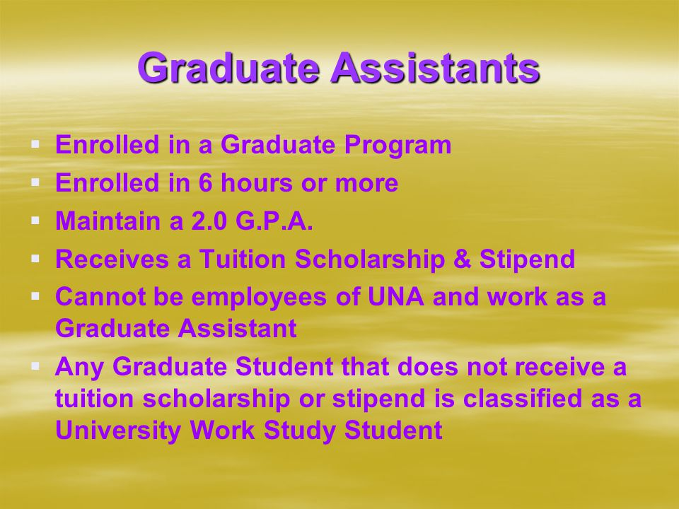 Graduate Assistants   Enrolled in a Graduate Program   Enrolled in 6 hours or more   Maintain a 2.0 G.P.A.