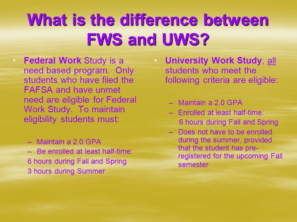 What is the difference between FWS and UWS. Federal Work Study is a need based program.