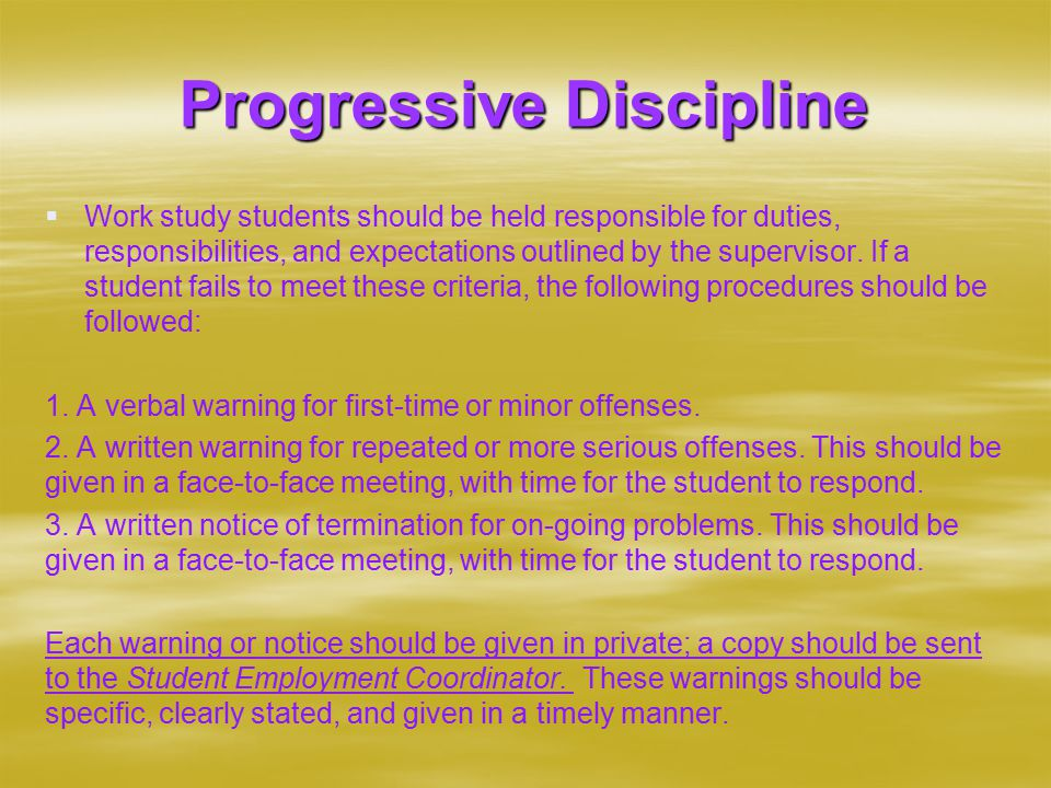 Progressive Discipline   Work study students should be held responsible for duties, responsibilities, and expectations outlined by the supervisor.