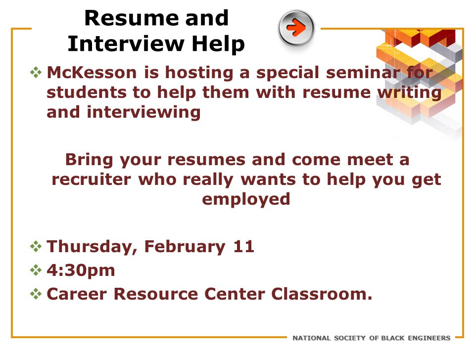 NATIONAL SOCIETY OF BLACK ENGINEERS Resume and Interview Help  McKesson is hosting a special seminar for students to help them with resume writing and interviewing Bring your resumes and come meet a recruiter who really wants to help you get employed  Thursday, February 11  4:30pm  Career Resource Center Classroom.