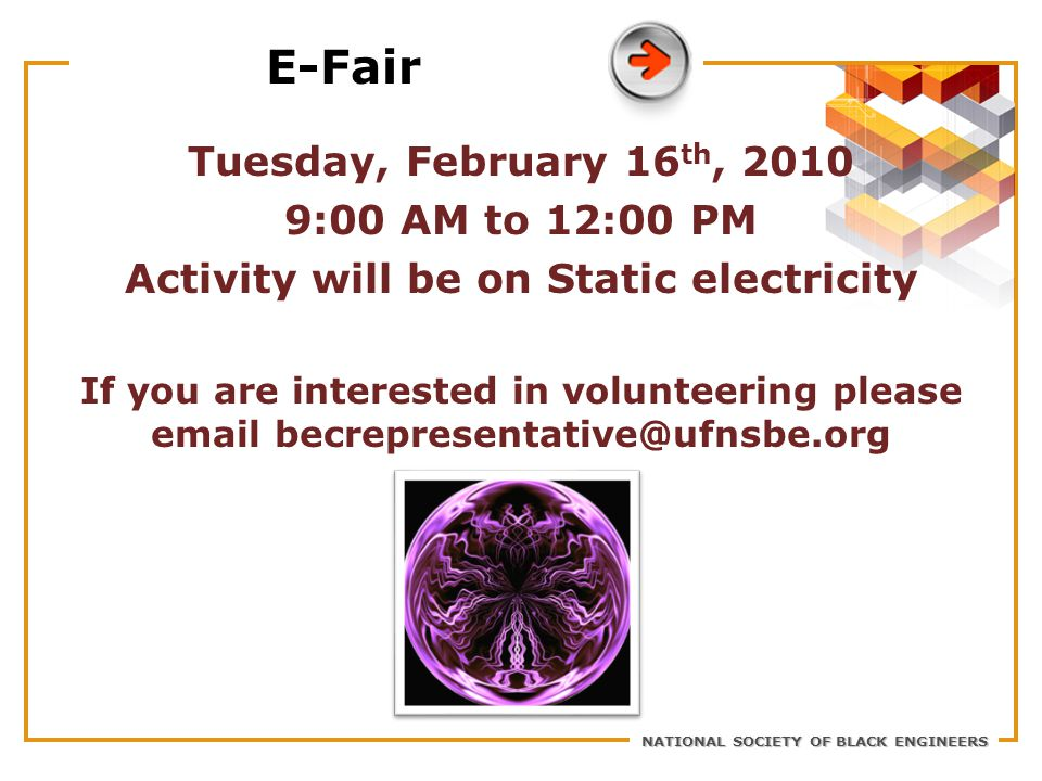 NATIONAL SOCIETY OF BLACK ENGINEERS E-Fair Tuesday, February 16 th, 2010 9:00 AM to 12:00 PM Activity will be on Static electricity If you are interes