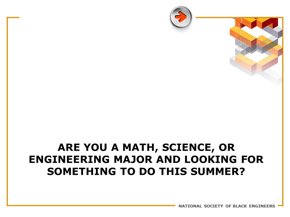 NATIONAL SOCIETY OF BLACK ENGINEERS ARE YOU A MATH, SCIENCE, OR ENGINEERING MAJOR AND LOOKING FOR SOMETHING TO DO THIS SUMMER
