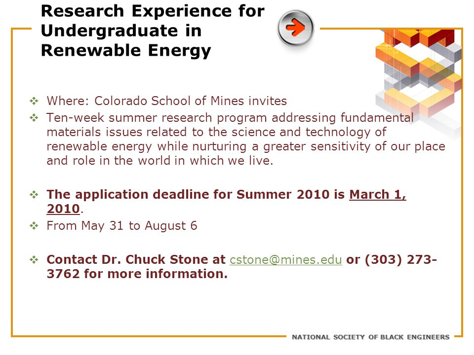 NATIONAL SOCIETY OF BLACK ENGINEERS Research Experience for Undergraduate in Renewable Energy  Where: Colorado School of Mines invites  Ten-week summer research program addressing fundamental materials issues related to the science and technology of renewable energy while nurturing a greater sensitivity of our place and role in the world in which we live.