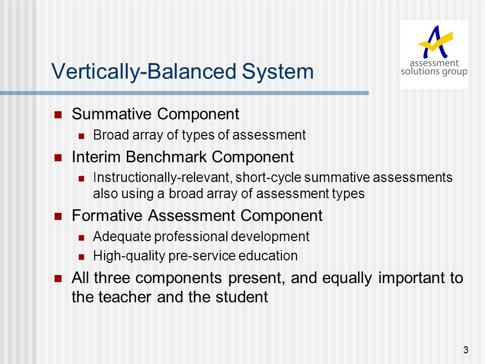 3 Vertically-Balanced System Summative Component Broad array of types of assessment Interim Benchmark Component Instructionally-relevant, short-cycle summative assessments also using a broad array of assessment types Formative Assessment Component Adequate professional development High-quality pre-service education All three components present, and equally important to the teacher and the student