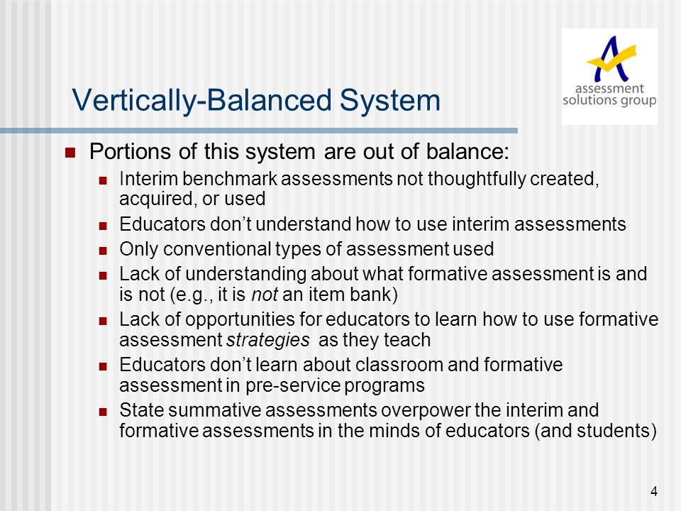 4 Vertically-Balanced System Portions of this system are out of balance: Interim benchmark assessments not thoughtfully created, acquired, or used Educators don't understand how to use interim assessments Only conventional types of assessment used Lack of understanding about what formative assessment is and is not (e.g., it is not an item bank) Lack of opportunities for educators to learn how to use formative assessment strategies as they teach Educators don't learn about classroom and formative assessment in pre-service programs State summative assessments overpower the interim and formative assessments in the minds of educators (and students)
