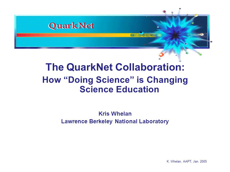 "K. Whelan, AAPT, Jan. 2005 The QuarkNet Collaboration: How ""Doing Science"" is Changing Science Education Kris Whelan Lawrence Berkeley National Labora"