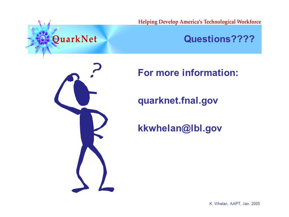 K. Whelan, AAPT, Jan. 2005 Questions For more information: quarknet.fnal.gov kkwhelan@lbl.gov