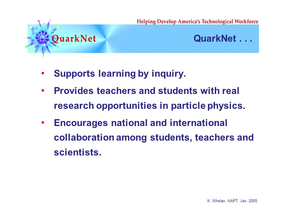 K.Whelan, AAPT, Jan. 2005 QuarkNet... Supports learning by inquiry.