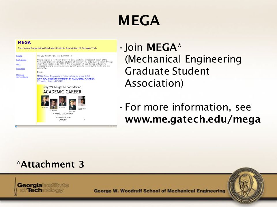The George W. Woodruff School of Mechanical Engineering MEGA Join MEGA* (Mechanical Engineering Graduate Student Association) For more information, se