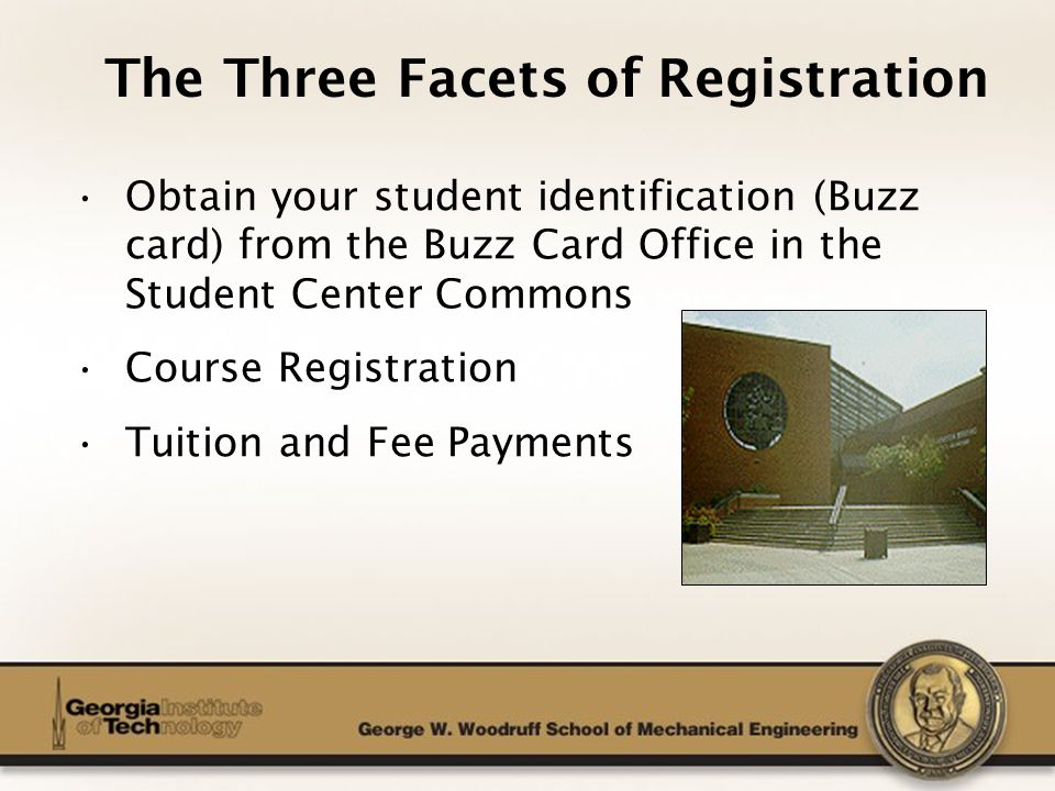 The George W. Woodruff School of Mechanical Engineering The Three Facets of Registration Obtain your student identification (Buzz card) from the Buzz