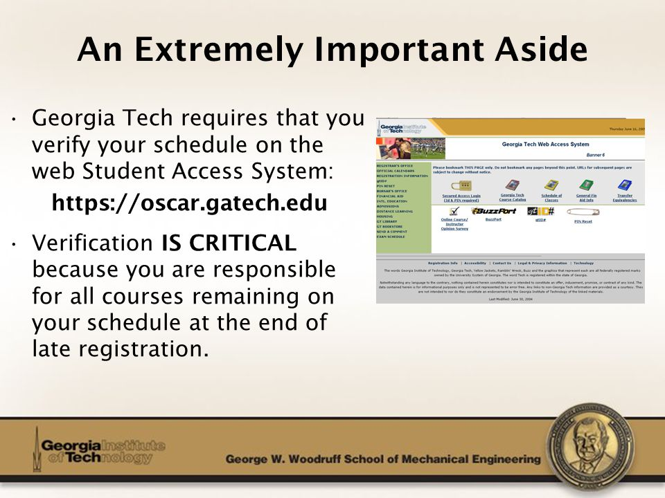 The George W. Woodruff School of Mechanical Engineering An Extremely Important Aside Georgia Tech requires that you verify your schedule on the web St