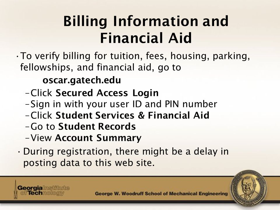 The George W. Woodruff School of Mechanical Engineering Billing Information and Financial Aid To verify billing for tuition, fees, housing, parking, f