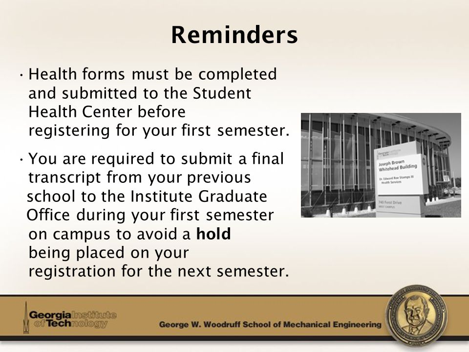 The George W. Woodruff School of Mechanical Engineering Reminders Health forms must be completed and submitted to the Student Health Center before reg
