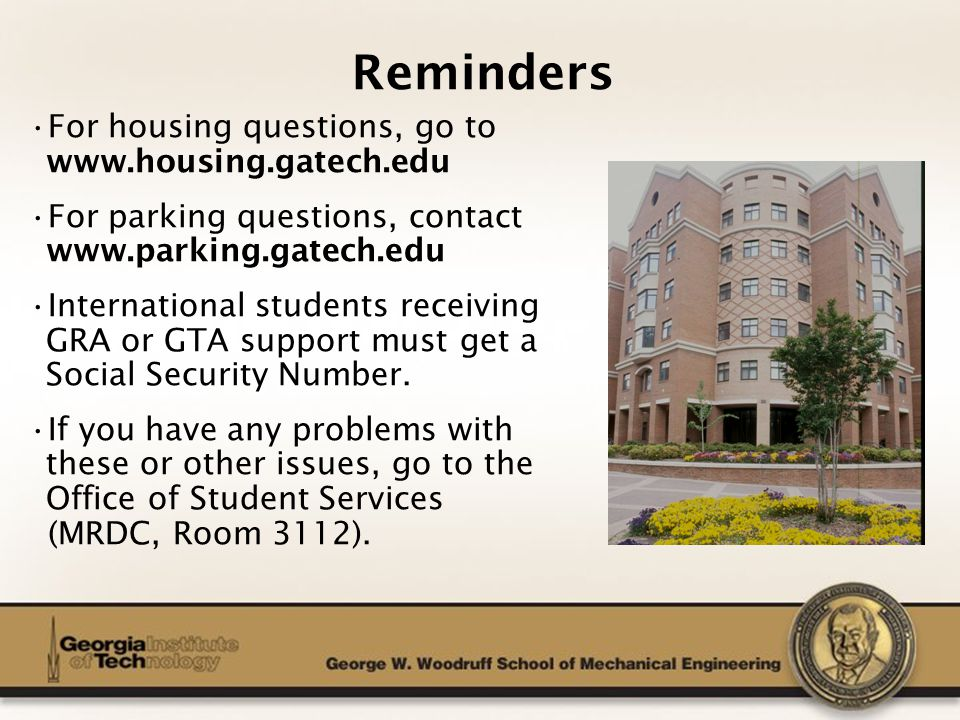 The George W. Woodruff School of Mechanical Engineering For housing questions, go to www.housing.gatech.edu For parking questions, contact www.parking