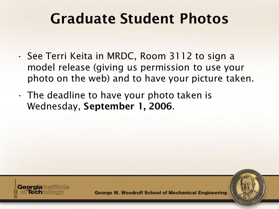 The George W. Woodruff School of Mechanical Engineering Graduate Student Photos See Terri Keita in MRDC, Room 3112 to sign a model release (giving us