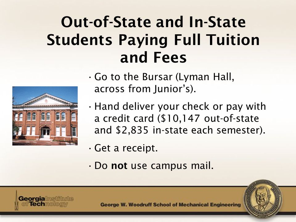 The George W. Woodruff School of Mechanical Engineering Out-of-State and In-State Students Paying Full Tuition and Fees Go to the Bursar (Lyman Hall,