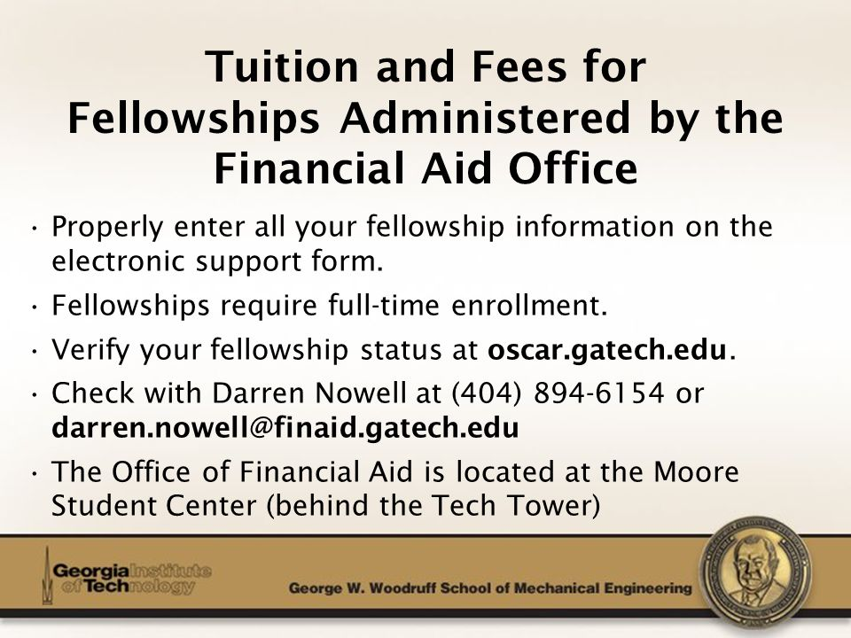 The George W. Woodruff School of Mechanical Engineering Tuition and Fees for Fellowships Administered by the Financial Aid Office Properly enter all y