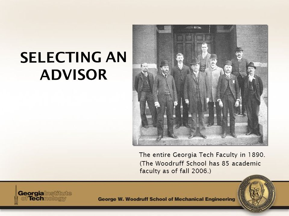 The George W. Woodruff School of Mechanical Engineering SELECTING AN ADVISOR The entire Georgia Tech Faculty in 1890. (The Woodruff School has 85 acad