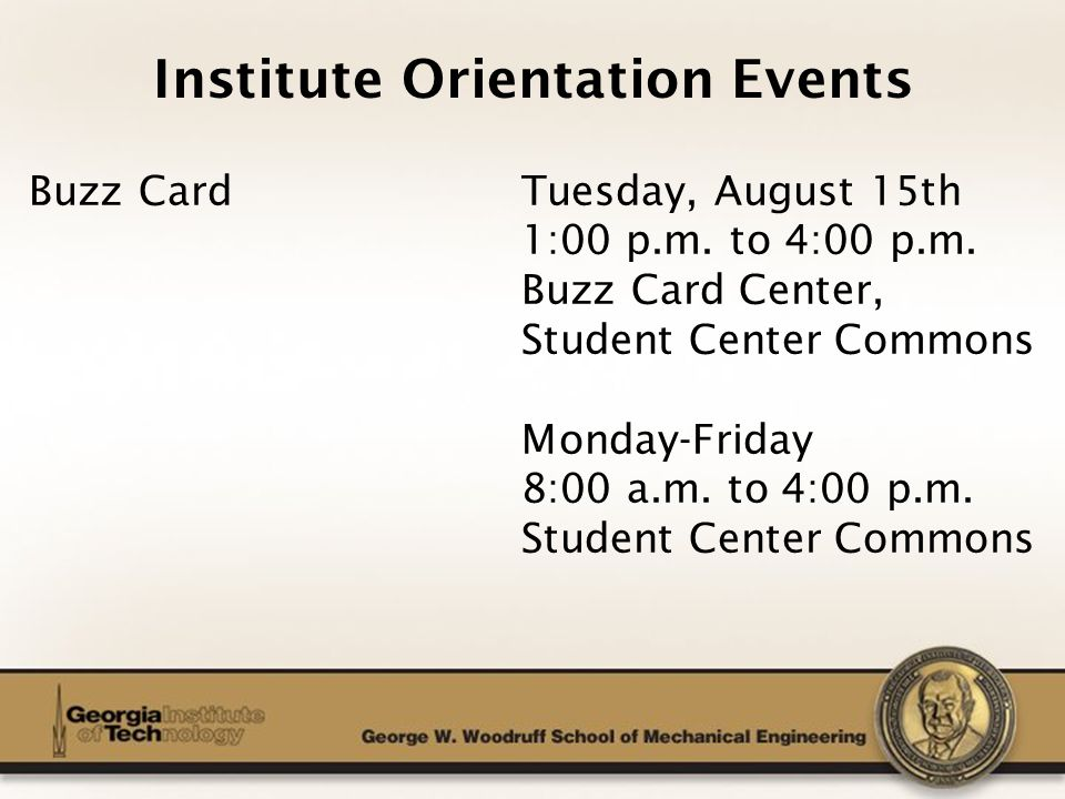 The George W. Woodruff School of Mechanical Engineering Institute Orientation Events Buzz Card Tuesday, August 15th 1:00 p.m. to 4:00 p.m. Buzz Card C