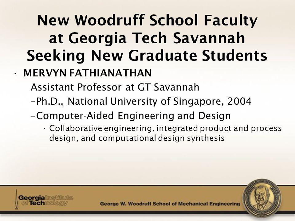 The George W. Woodruff School of Mechanical Engineering MERVYN FATHIANATHAN Assistant Professor at GT Savannah –Ph.D., National University of Singapor