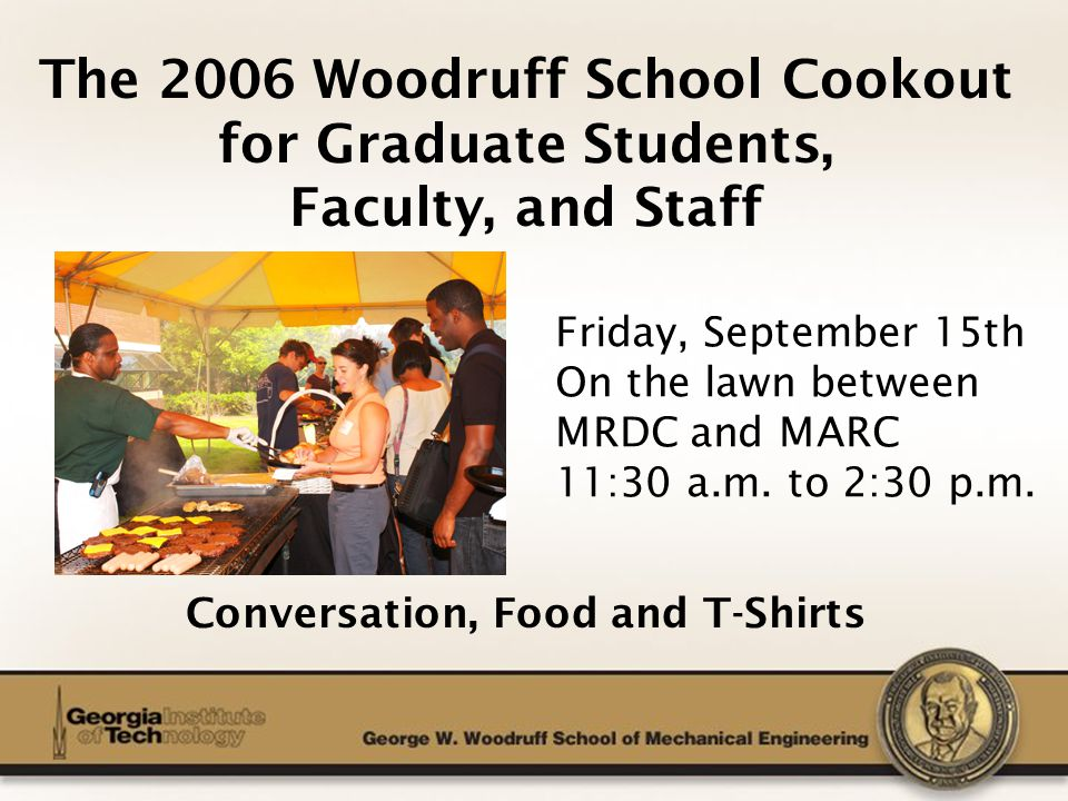 The George W. Woodruff School of Mechanical Engineering The 2006 Woodruff School Cookout for Graduate Students, Faculty, and Staff Conversation, Food