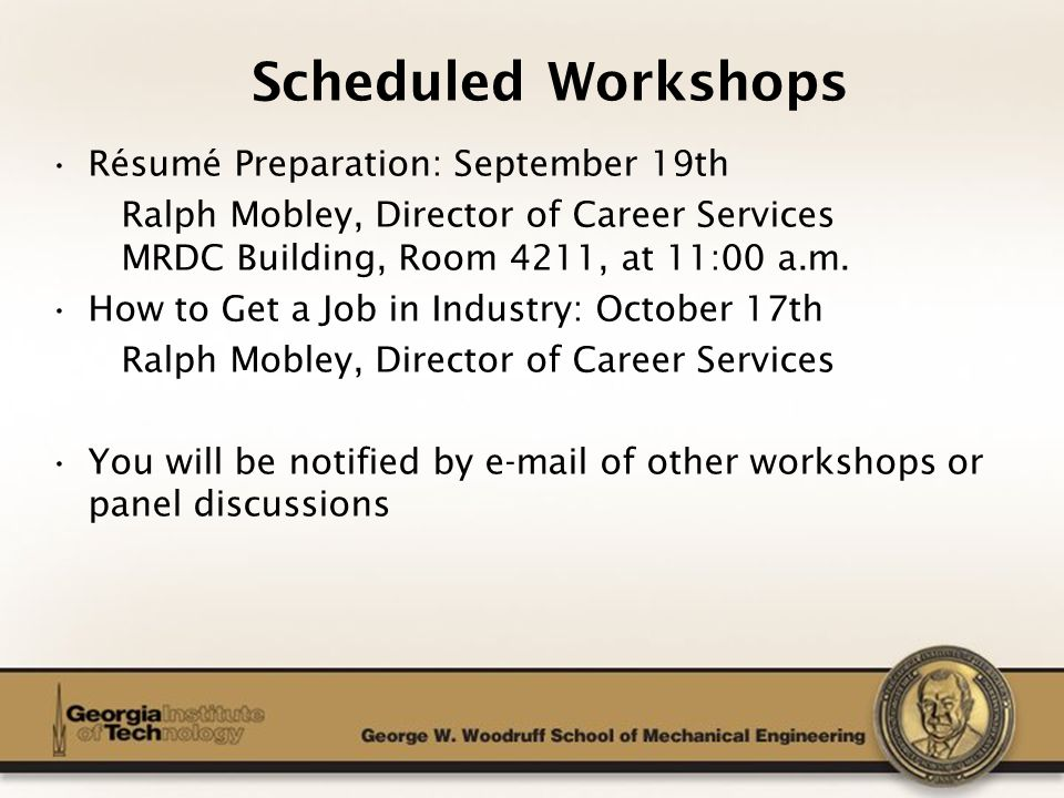 The George W. Woodruff School of Mechanical Engineering Scheduled Workshops Résumé Preparation: September 19th Ralph Mobley, Director of Career Servic